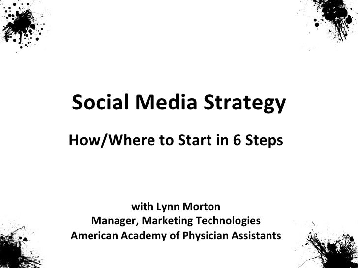 Social Media Strategy with Lynn Morton Manager, Marketing Technologies American Academy of Physician Assistants How/Where ...