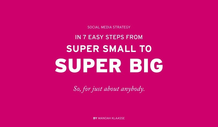 SOCIAL MEDIA STRATEGY IN 7 EASY STEPS FROMSUPER SMALL TOSUPER BIG So, for just about anybody.        BY MANOAH KLAASSE