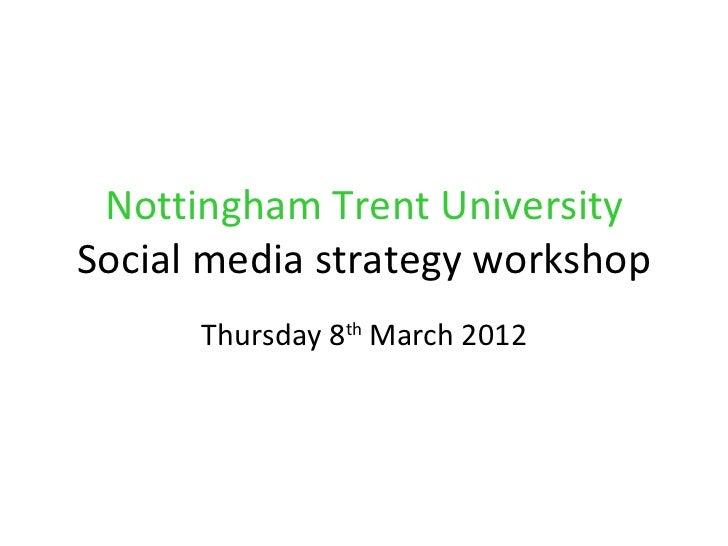 Nottingham Trent UniversitySocial media strategy workshop      Thursday 8th March 2012