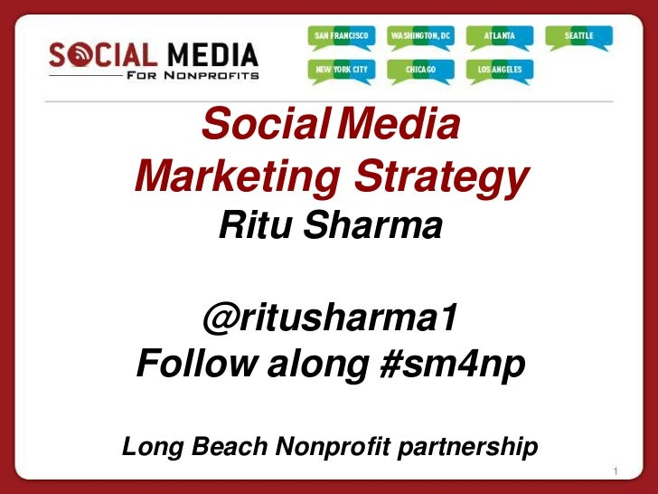 Social MediaMarketing Strategy       Ritu Sharma     @ritusharma1 Follow along #sm4npLong Beach Nonprofit partnership     ...