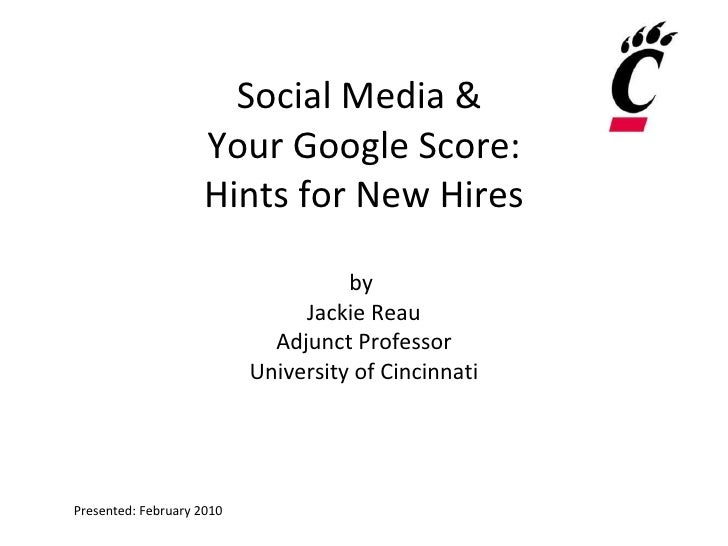 Social Media &  Your Google Score: Hints for New Hires by  Jackie Reau Adjunct Professor University of Cincinnati Presente...