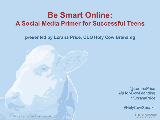 Be Smart Online:      A Social Media Primer for Successful Teens                presented by Lorana Price, CEO Holy Cow Br...