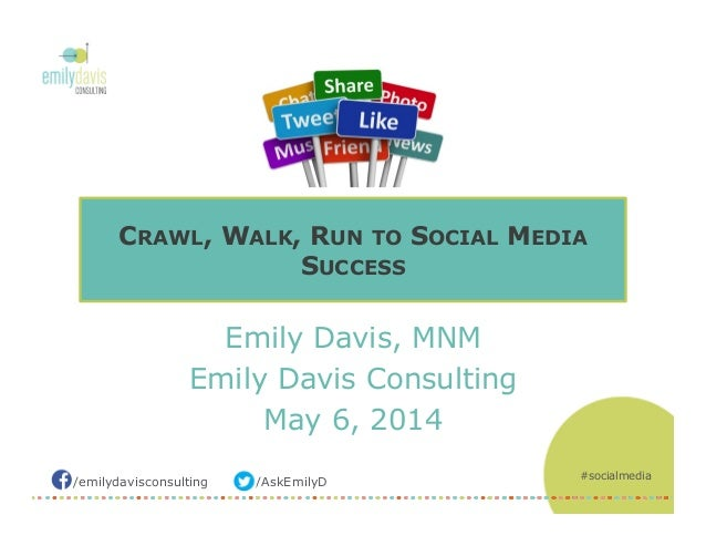 /AskEmilyD/emilydavisconsulting Emily Davis, MNM Emily Davis Consulting May 6, 2014 CRAWL, WALK, RUN TO SOCIAL MEDIA SUCCE...