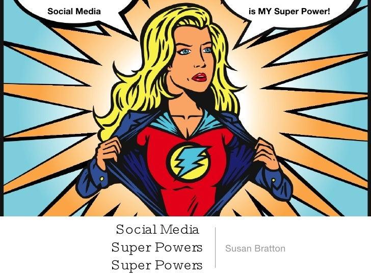 Social Media  Super Powers Super Powers <ul><li>Susan Bratton </li></ul>Social Media is MY Super Power!
