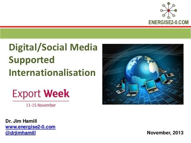 ENERGISE2-0.COM  Digital/Social Media Supported Internationalisation  Dr. Jim Hamill www.energise2-0.com @drjimhamill  Nov...
