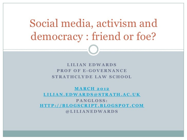 Social media, activism anddemocracy : friend or foe?         LILIAN EDWARDS      PROF OF E-GOVERNANCE     STRATHCLYDE LAW ...