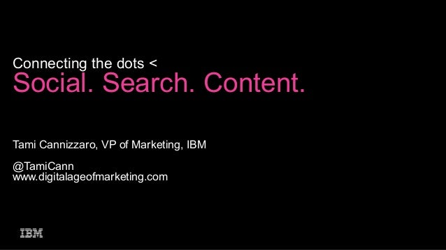 Connecting the dots <  Social. Search. Content. Tami Cannizzaro, VP of Marketing, IBM @TamiCann www.digitalageofmarketing....