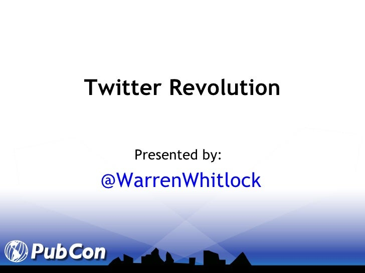 Presented by:   @WarrenWhitlock Twitter Revolution