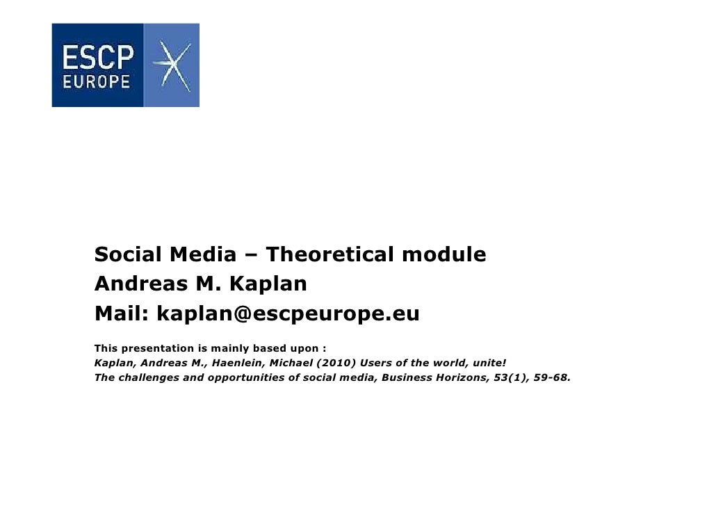 Social Media – Theoretical module Andreas M. Kaplan Mail: kaplan@escpeurope.eu This presentation is mainly based upon : Ka...
