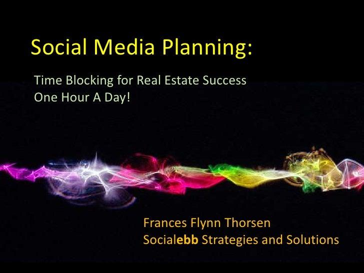 Social Media Planning:<br />Time Blocking for Real Estate Success<br />One Hour A Day!<br />Frances Flynn Thorsen<br />Soc...