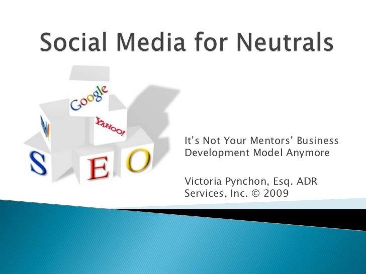 Social Media for Neutrals<br />It's Not Your Mentors' Business Development Model Anymore<br />Victoria Pynchon, Esq. ADR S...