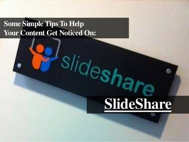 Some Simple Tips To Help Your Content Get Noticed On:  SlideShare