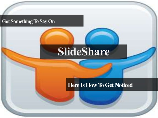 Got Something To Say On SlideShare? Here Is How To Get Noticed
