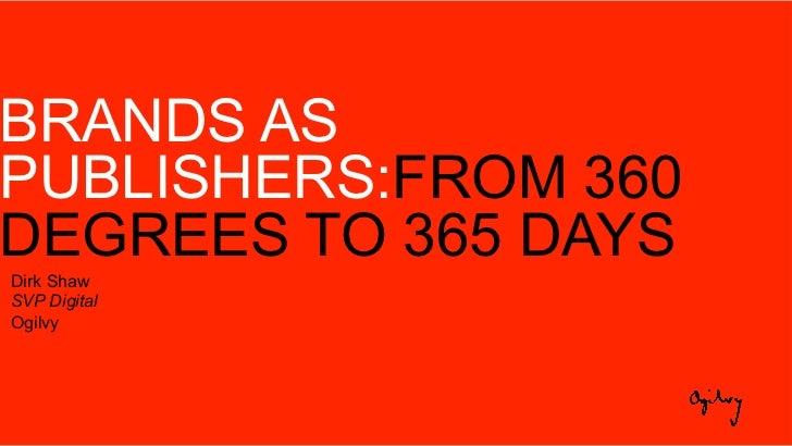 BRANDS ASPUBLISHERS:FROM 360DEGREES TO 365 DAYSDirk ShawSVP DigitalOgilvy