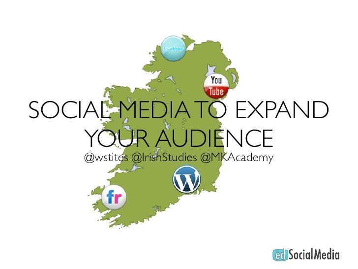 SOCIAL MEDIA TO EXPAND     YOUR AUDIENCE     @wstites @IrishStudies @MKAcademy