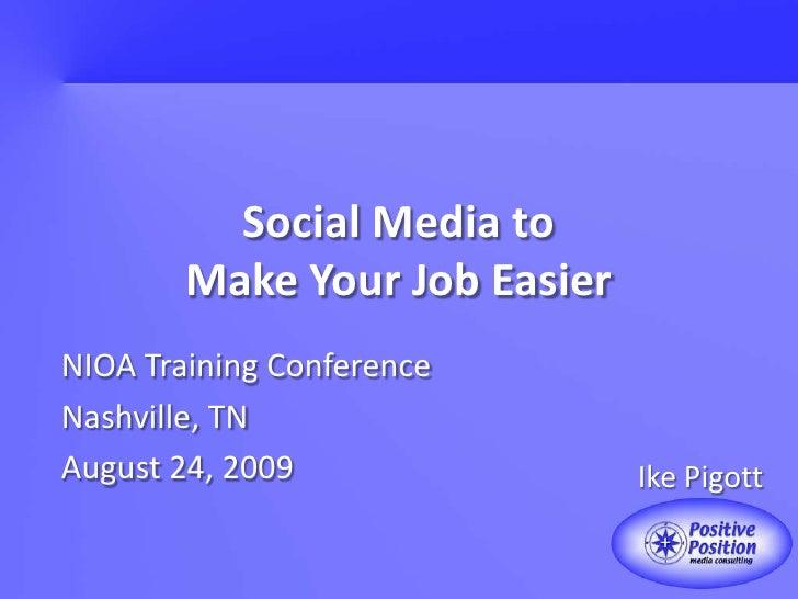 Social Media toMake Your Job Easier<br />NIOA Training Conference<br />Nashville, TN<br />August 24, 2009<br />Ike Pigott<...