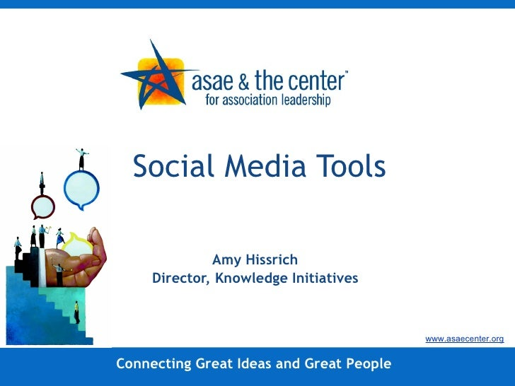 Social Media Tools Amy Hissrich Director, Knowledge Initiatives Connecting Great Ideas and Great People www.asaecenter.org