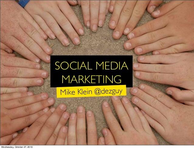 SOCIAL MEDIA MARKETING Mike Klein @dezguy Wednesday, October 27, 2010
