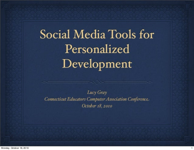 Social Media Tools for Personalized Development Lucy Gray Connecticut Educators ComputerAssociation Conference October 18,...