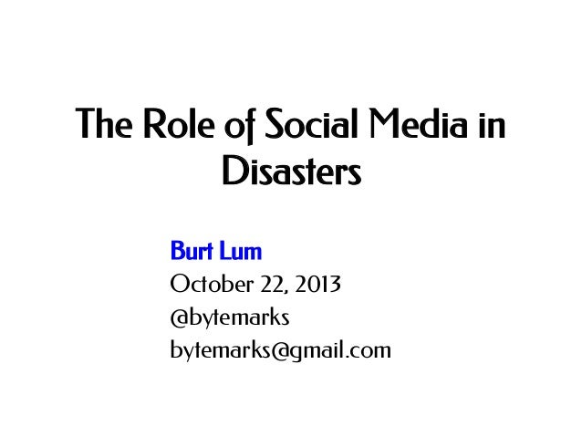 The Role of Social Media in Disasters Burt Lum October 22, 2013 @bytemarks bytemarks@gmail.com