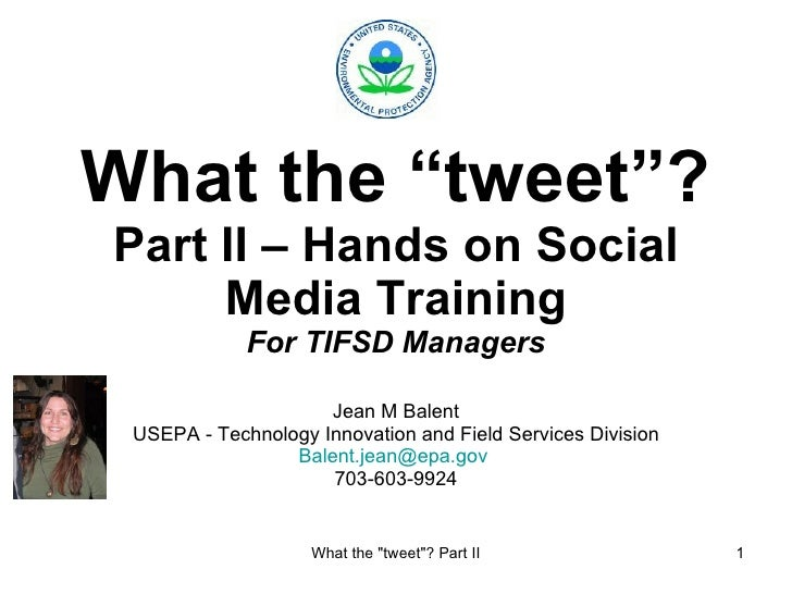 "What the ""tweet""? Part II – Hands on Social Media Training For TIFSD Managers Jean M Balent USEPA - Technology Innovation ..."