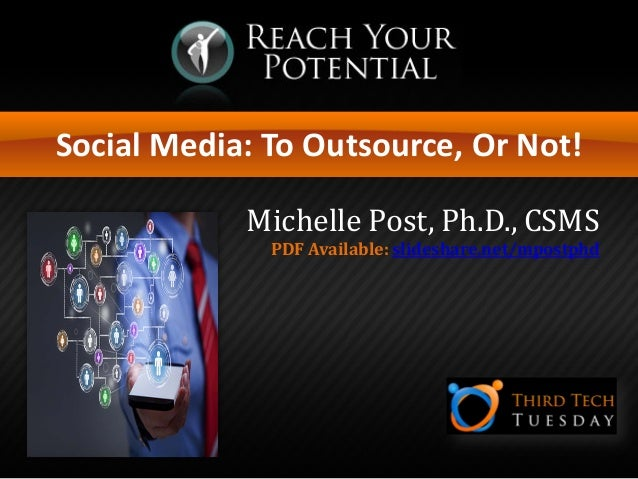 Social Media: To Outsource, Or Not! Michelle Post, Ph.D., CSMS PDF Available: slideshare.net/mpostphd