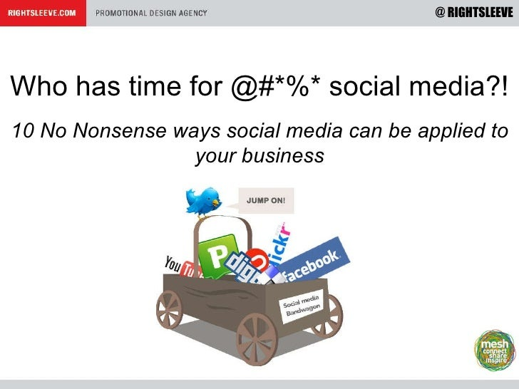Who has time for @#*%* social media?! 10 No Nonsense ways social media can be applied to your business