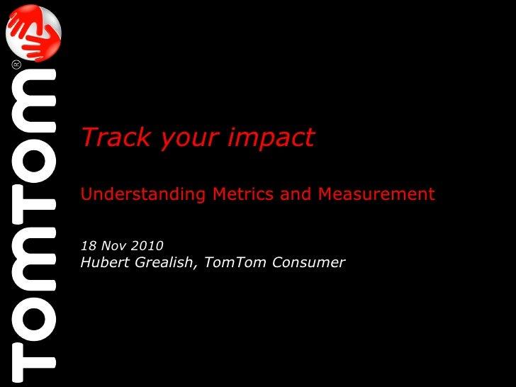 Track your impact   Understanding Metrics and Measurement 18 Nov 2010 Hubert Grealish, TomTom Consumer  @HubertGrealish  #...