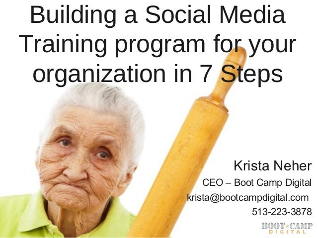 Building a Social Media Training program for your organization in 7 Steps  Krista Neher CEO – Boot Camp Digital krista@boo...