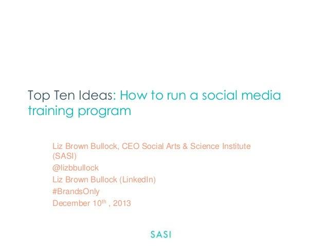 Top Ten Ideas: How to run a social media training program Liz Brown Bullock, CEO Social Arts & Science Institute (SASI) @l...