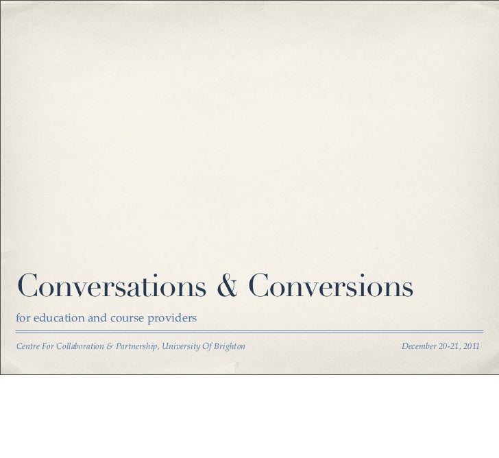 Conversations & Conversionsfor education and course providersCentre For Collaboration & Partnership, University Of Brighto...
