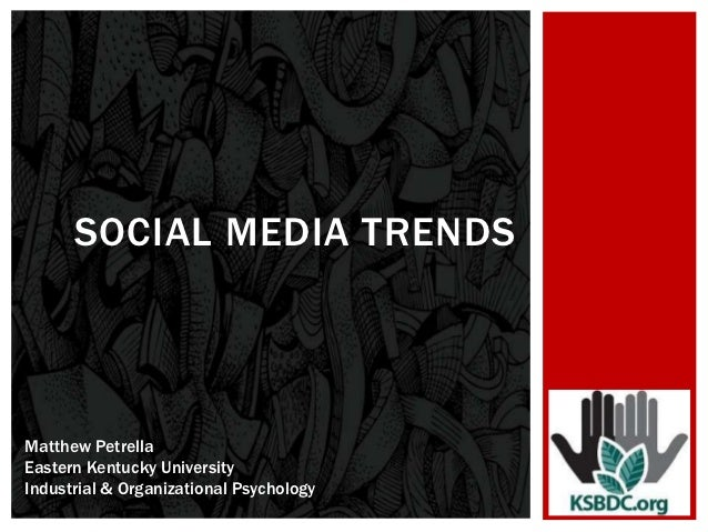 SOCIAL MEDIA TRENDSMatthew PetrellaEastern Kentucky UniversityIndustrial & Organizational Psychology