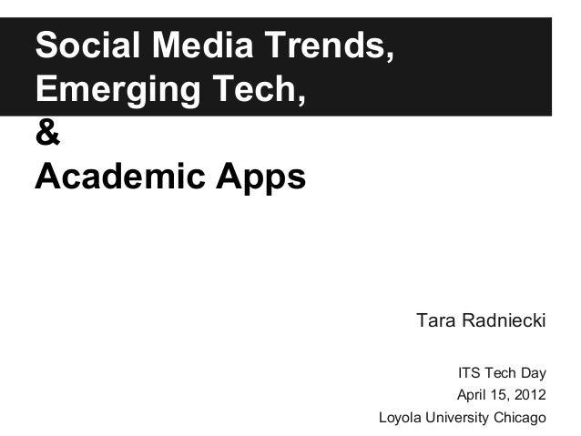 Social Media Trends, Emerging Tech, & Academic Apps Tara Radniecki ITS Tech Day April 15, 2012 Loyola University Chicago