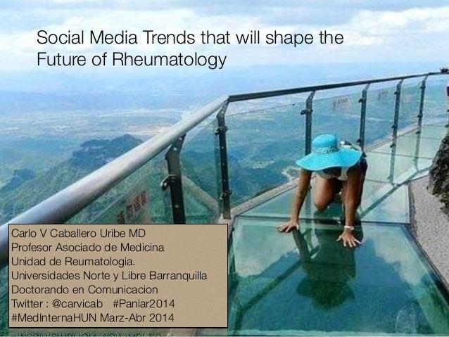 Social Media Trends that will shape the Future of Rheumatology Carlo V Caballero Uribe MD Profesor Asociado de Medicina Un...