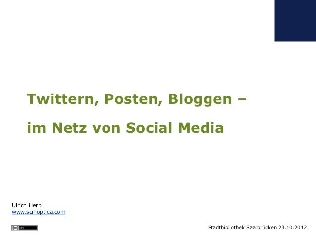 Twittern, Posten, Bloggen –     im Netz von Social MediaUlrich Herbwww.scinoptica.com                           Stadtbibli...
