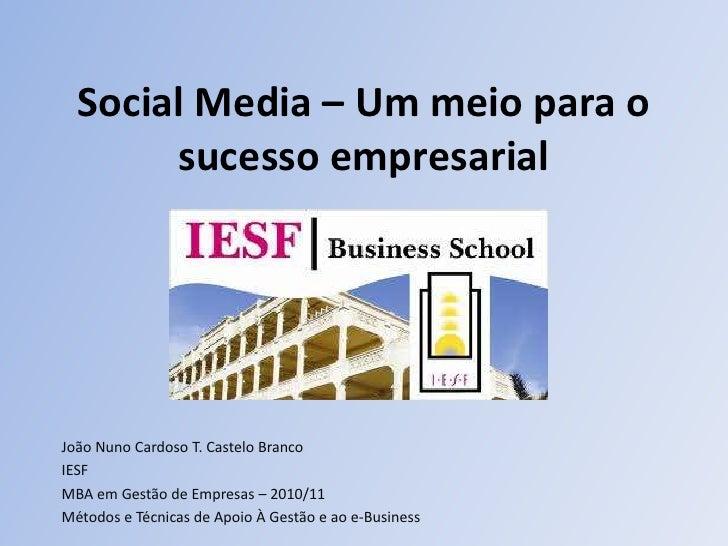Social Media – Um meio para o sucesso empresarial<br />João Nuno Cardoso T. Castelo Branco<br />IESF<br />MBA em Gestão de...