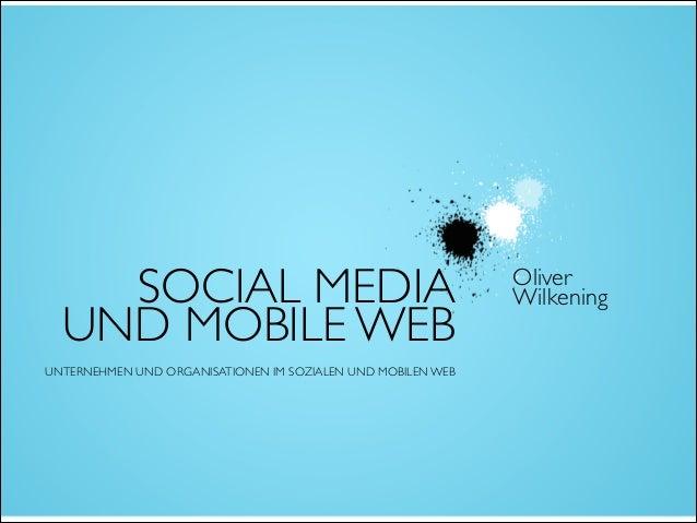 SOCIAL MEDIA UND MOBILE WEB! ! ! UNTERNEHMEN UND ORGANISATIONEN IM SOZIALEN UND MOBILEN WEB Oliver  Wilkening