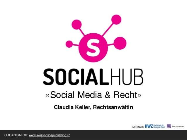 «Social Media & Recht»Claudia Keller, RechtsanwältinORGANISATOR: www.swissonlinepublishing.chPARTNER: