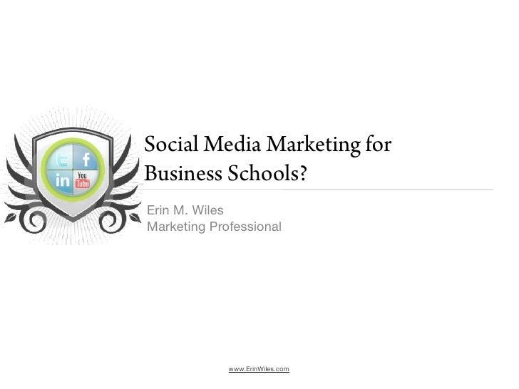 Social Media Marketing for Business Schools? Erin M. Wiles Marketing Professional                  www.ErinWiles.com