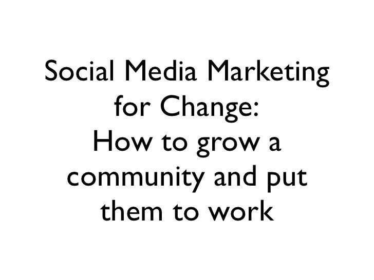 Social Media Marketing      for Change:   How to grow a community and put    them to work
