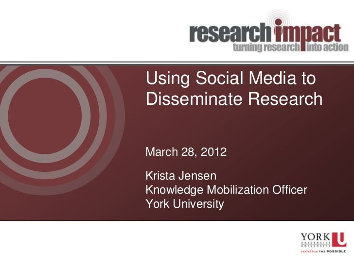 Using Social Media toDisseminate ResearchMarch 28, 2012Krista JensenKnowledge Mobilization OfficerYork University