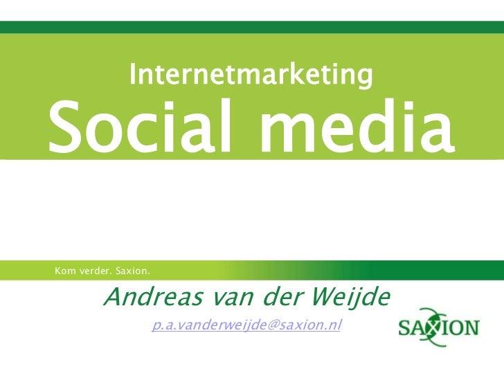 InternetmarketingSocial mediaKom verder. Saxion.         Andreas van der Weijde                      p.a.vanderweijde@saxi...