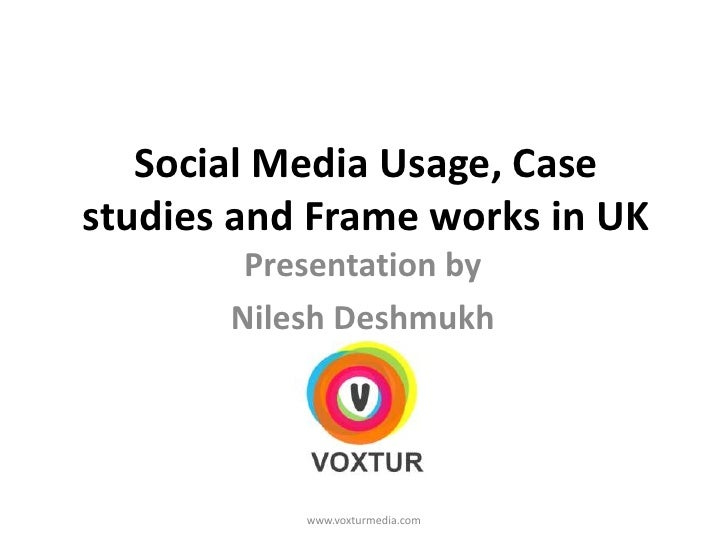 Social Media Usage, Case studies and Frame works in UK<br />Presentation by<br />Nilesh Deshmukh<br />www.voxturmedia.com<...