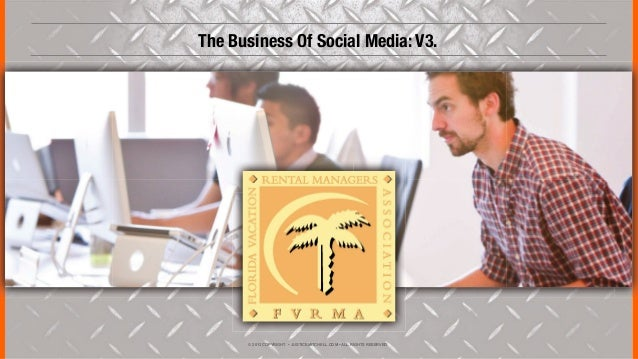 © 2013 COPYRIGHT • JUSTICEMITCHELL.COM • ALL RIGHTS RESERVEDThe Business Of Social Media: V3.