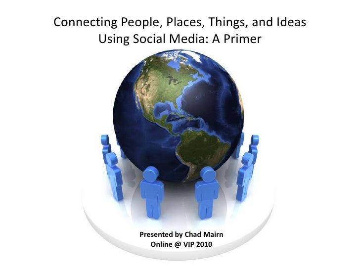 Connecting People, Places, Things, and Ideas Using Social Media: A Primer<br />Presented by Chad Mairn<br />Online @ VIP 2...