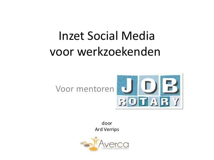 Inzet Social Mediavoor werkzoekenden Voor mentoren Jobrotary             door          Ard Verrips