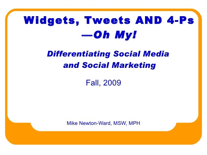 Widgets, Tweets AND 4-Ps — Oh My! Differentiating Social Media  and Social Marketing Mike Newton-Ward, MSW, MPH Fall, 2009
