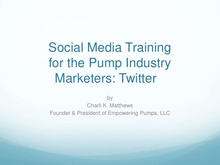Social Media Trainingfor the Pump Industry Marketers: Twitter                       by              Charli K. MatthewsFoun...