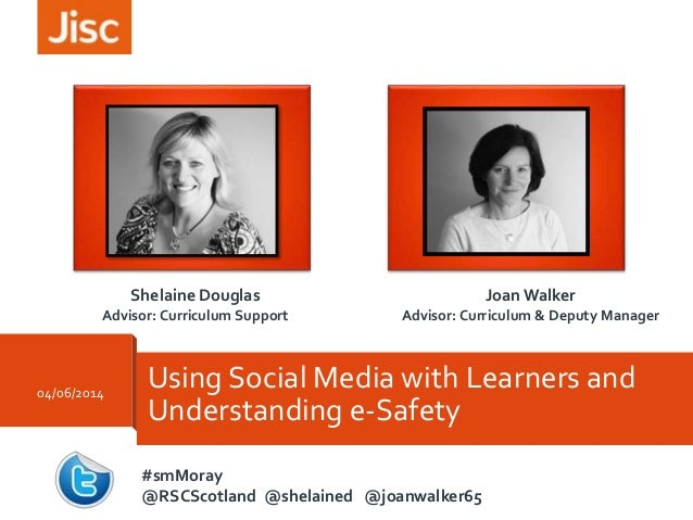 Using Social Media with Learners and Understanding e-Safety Joan Walker Advisor: Curriculum & Deputy Manager Shelaine Doug...