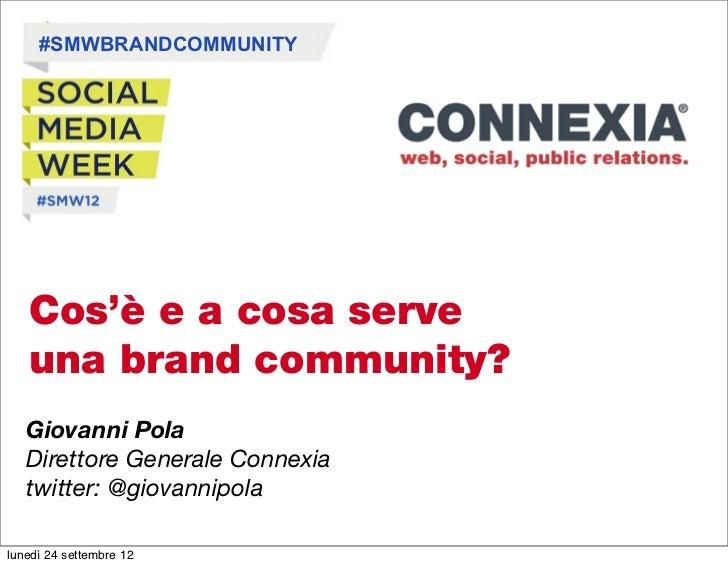 #SMWBRANDCOMMUNITY   Cos'è e a cosa serve   una brand community?   Giovanni Pola   Direttore Generale Connexia   twitter: ...
